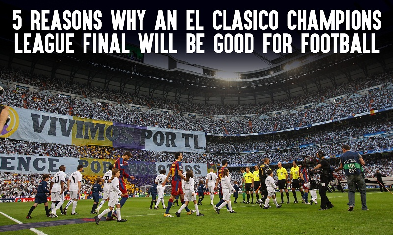 5 reasons why an el clasico champions league final will be good for football